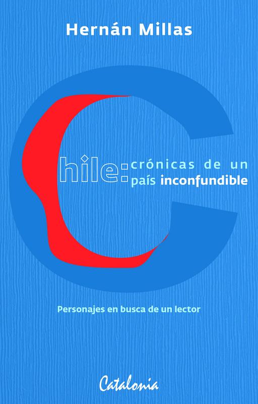CHILE: CRONICAS DE UN PAIS INCONFUNDIBLE.