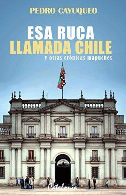ESA RUCA LLAMADA CHILE Y OTRAS CRONICAS MAPUCHES