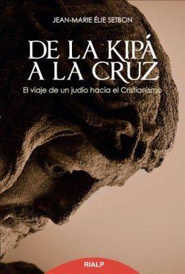 DE LA KIPA A LA CRUZ. El VIAJE DE UN JUDIO AL CRISTIANISMO