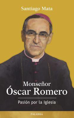 MONSEÑOR OSCAR ROMERO. PASION POR LA IGLESIA