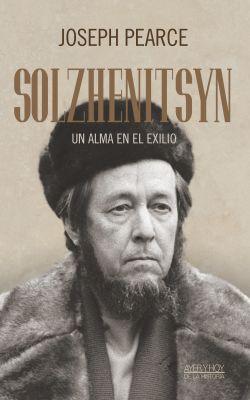 SOLZHENITSYN - UN ALMA EN EL EXILIO, JOSEPH PEARCE