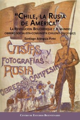 """""""CHILE, LA RUSIA DE AMERICA"""". LA REVOLUCION BOLCHEVIQUE Y EL MUNDO OBRERO SOCIALISTA-COMUNISTA CHILENO (1917-1927)"""